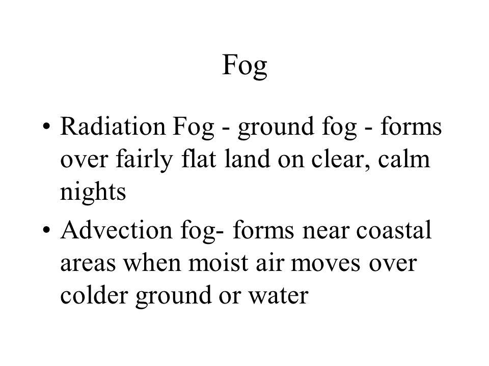 Fog Radiation Fog - ground fog - forms over fairly flat land on clear, calm nights Advection fog- forms near coastal areas when moist air moves over c
