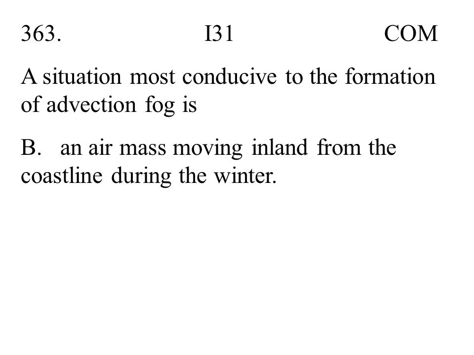 363. I31 COM A situation most conducive to the formation of advection fog is B. an air mass moving inland from the coastline during the winter.