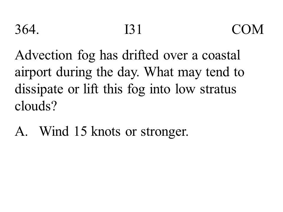 364. I31 COM Advection fog has drifted over a coastal airport during the day. What may tend to dissipate or lift this fog into low stratus clouds? A.