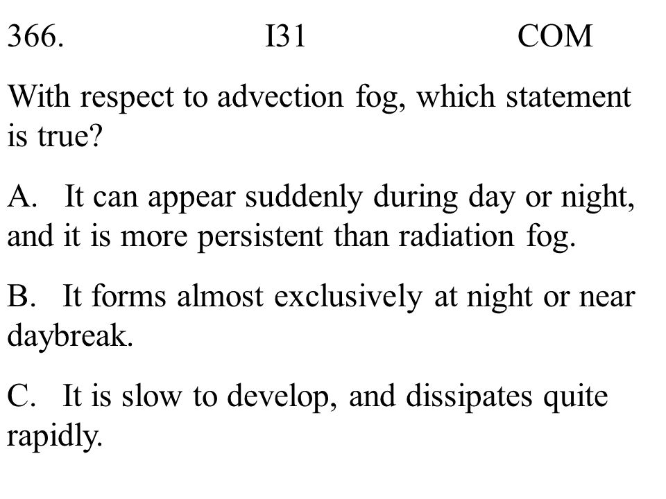 366. I31 COM With respect to advection fog, which statement is true? A. It can appear suddenly during day or night, and it is more persistent than rad