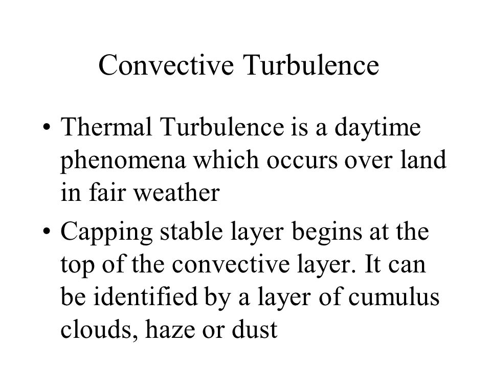 Convective Turbulence Thermal Turbulence is a daytime phenomena which occurs over land in fair weather Capping stable layer begins at the top of the c