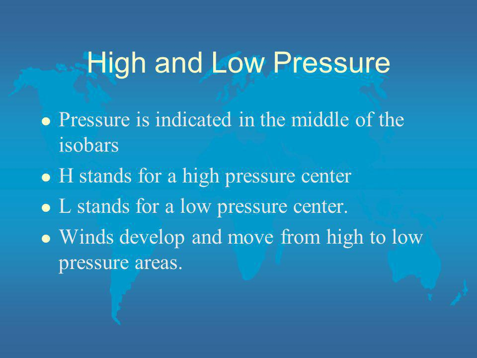 High and Low Pressure l Pressure is indicated in the middle of the isobars l H stands for a high pressure center l L stands for a low pressure center.