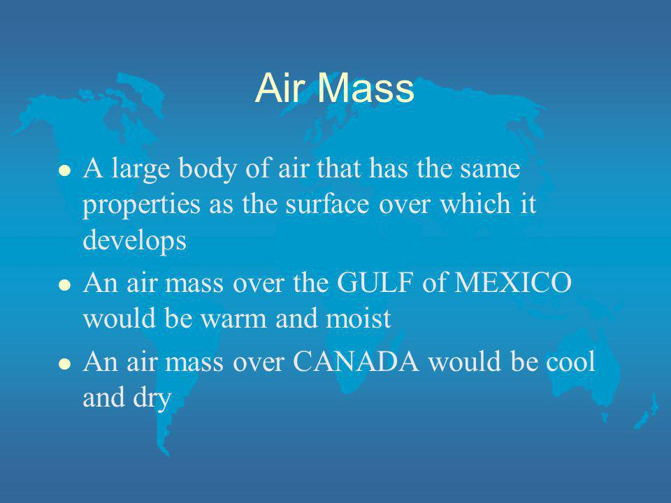 Air Mass l A large body of air that has the same properties as the surface over which it develops l An air mass over the GULF of MEXICO would be warm