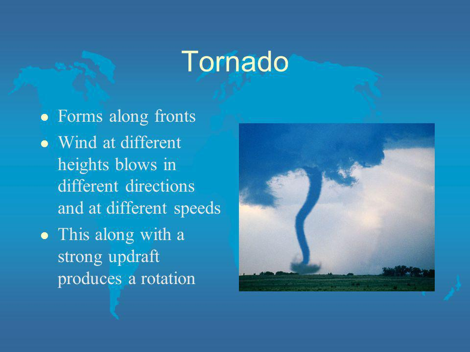 Tornado l Forms along fronts l Wind at different heights blows in different directions and at different speeds l This along with a strong updraft prod