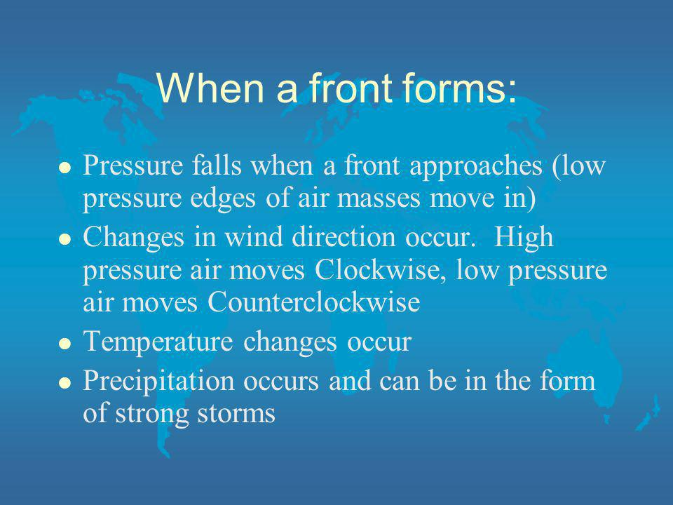 When a front forms: l Pressure falls when a front approaches (low pressure edges of air masses move in) l Changes in wind direction occur. High pressu