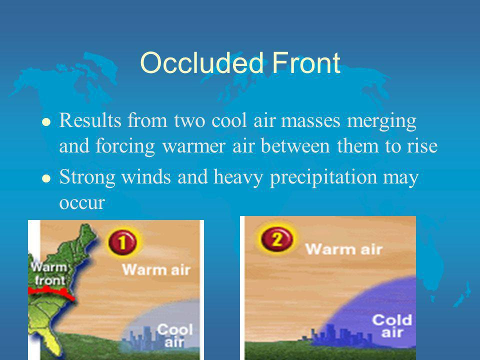 Occluded Front l Results from two cool air masses merging and forcing warmer air between them to rise l Strong winds and heavy precipitation may occur