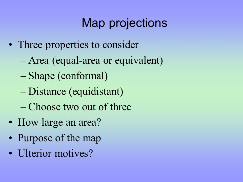 Map projections Three properties to consider –Area (equal-area or equivalent) –Shape (conformal) –Distance (equidistant) –Choose two out of three How