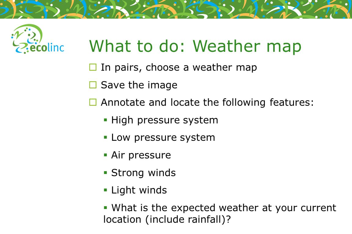 What to do: Weather map In pairs, choose a weather map Save the image Annotate and locate the following features: High pressure system Low pressure system Air pressure Strong winds Light winds What is the expected weather at your current location (include rainfall)