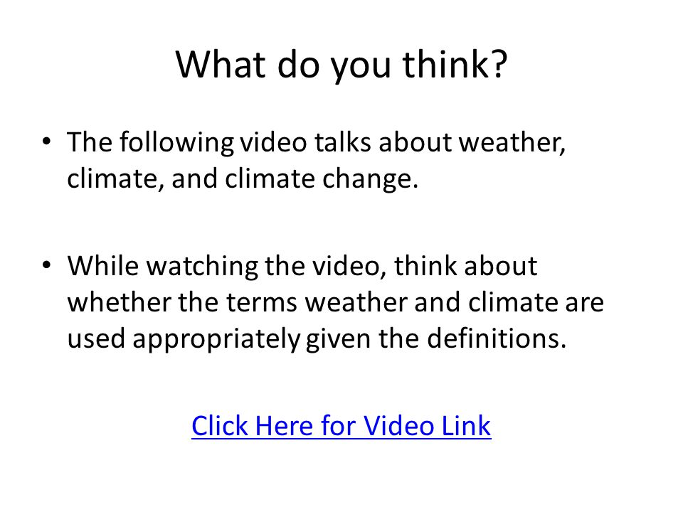 What do you think? The following video talks about weather, climate, and climate change. While watching the video, think about whether the terms weath