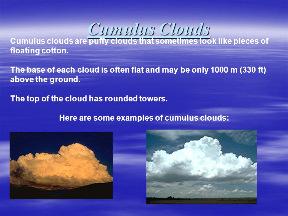 Cumulus Clouds Cumulus clouds are puffy clouds that sometimes look like pieces of floating cotton.