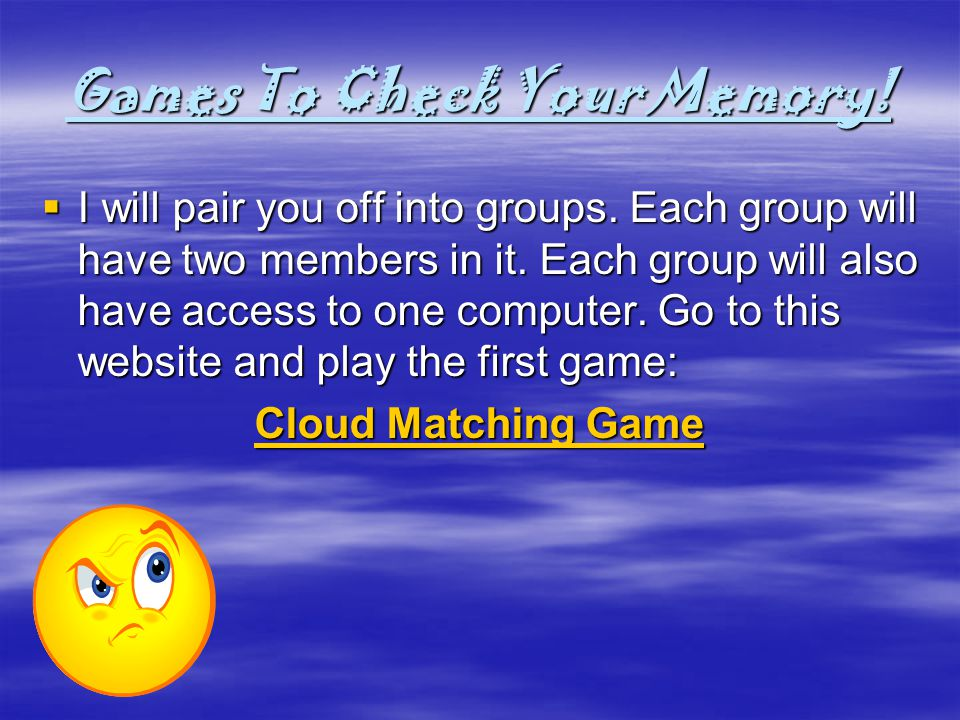 Games To Check Your Memory! I will pair you off into groups. Each group will have two members in it. Each group will also have access to one computer.