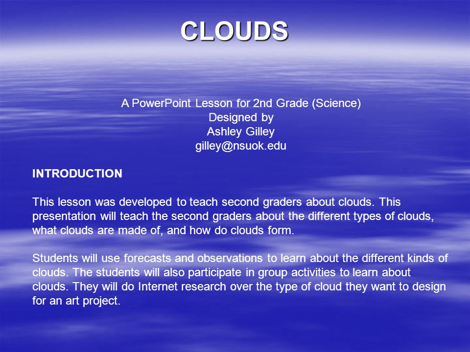 CLOUDS A PowerPoint Lesson for 2nd Grade (Science) Designed by Ashley Gilley gilley@nsuok.edu INTRODUCTION This lesson was developed to teach second g
