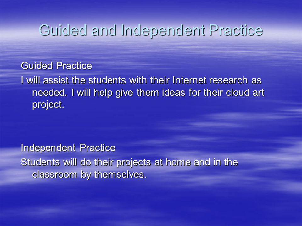 Guided and Independent Practice Guided Practice I will assist the students with their Internet research as needed.