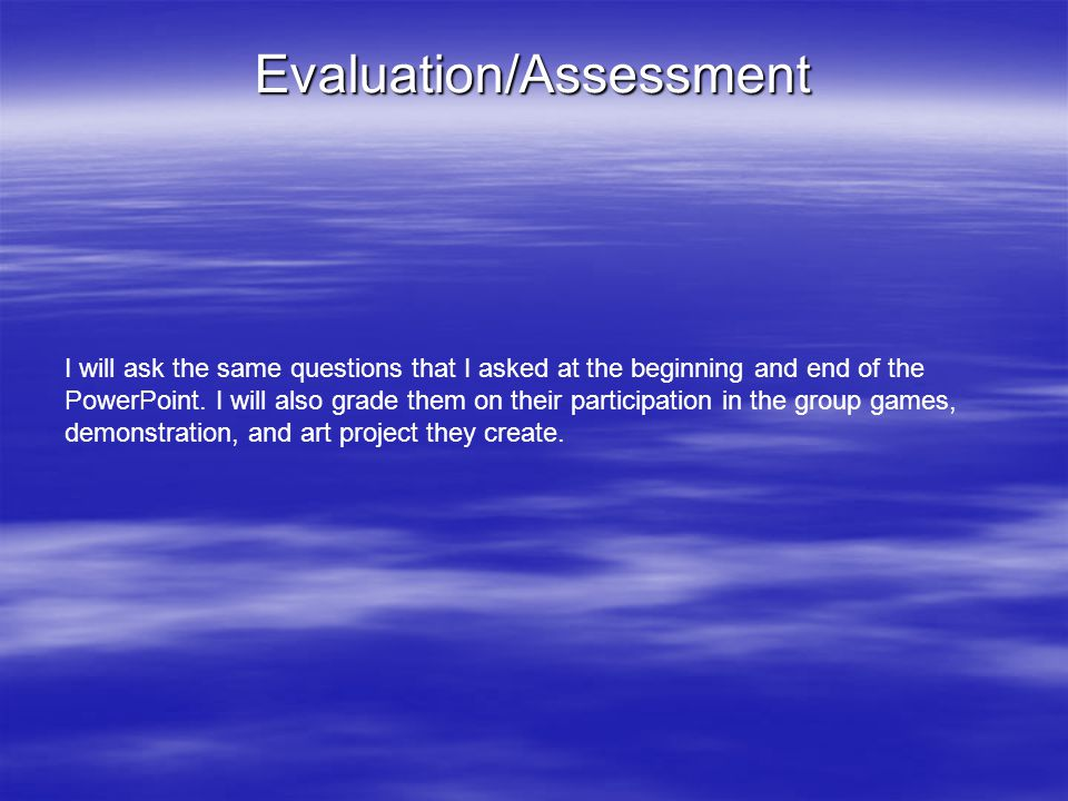 Evaluation/Assessment I will ask the same questions that I asked at the beginning and end of the PowerPoint.