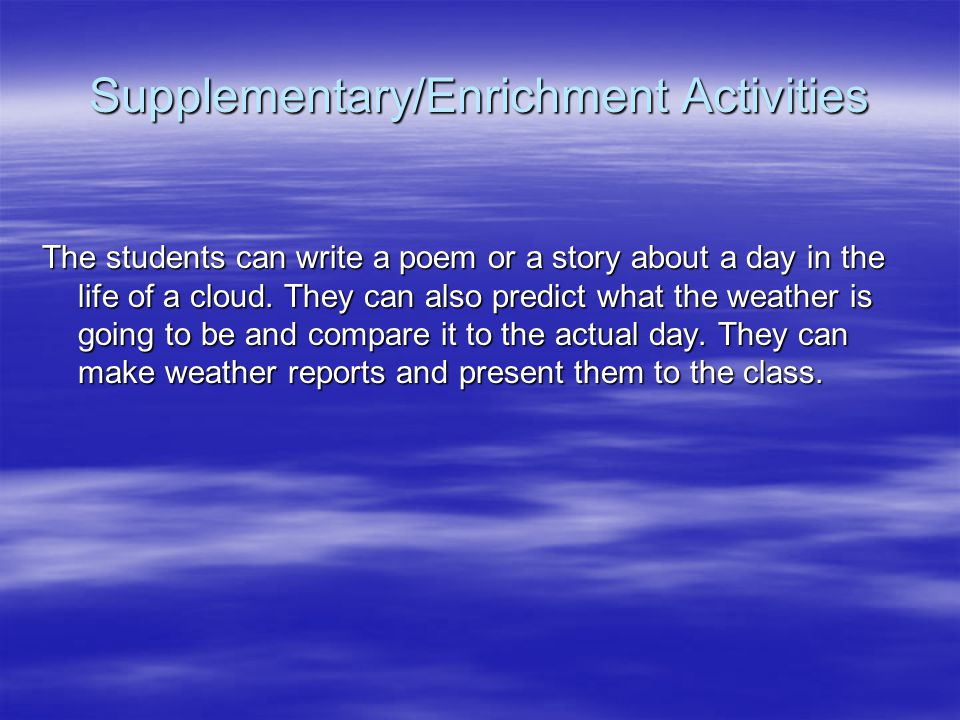 Supplementary/Enrichment Activities The students can write a poem or a story about a day in the life of a cloud. They can also predict what the weathe