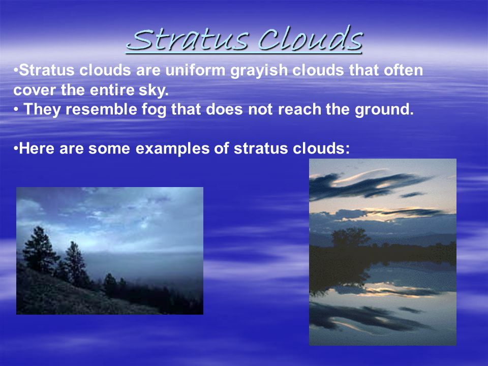 Stratus Clouds Usually no precipitation falls from stratus clouds, but sometimes they may drizzle.
