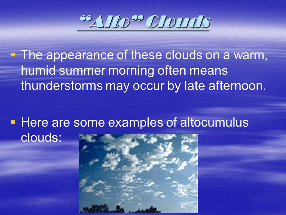 Alto Clouds The appearance of these clouds on a warm, humid summer morning often means thunderstorms may occur by late afternoon. Here are some exampl