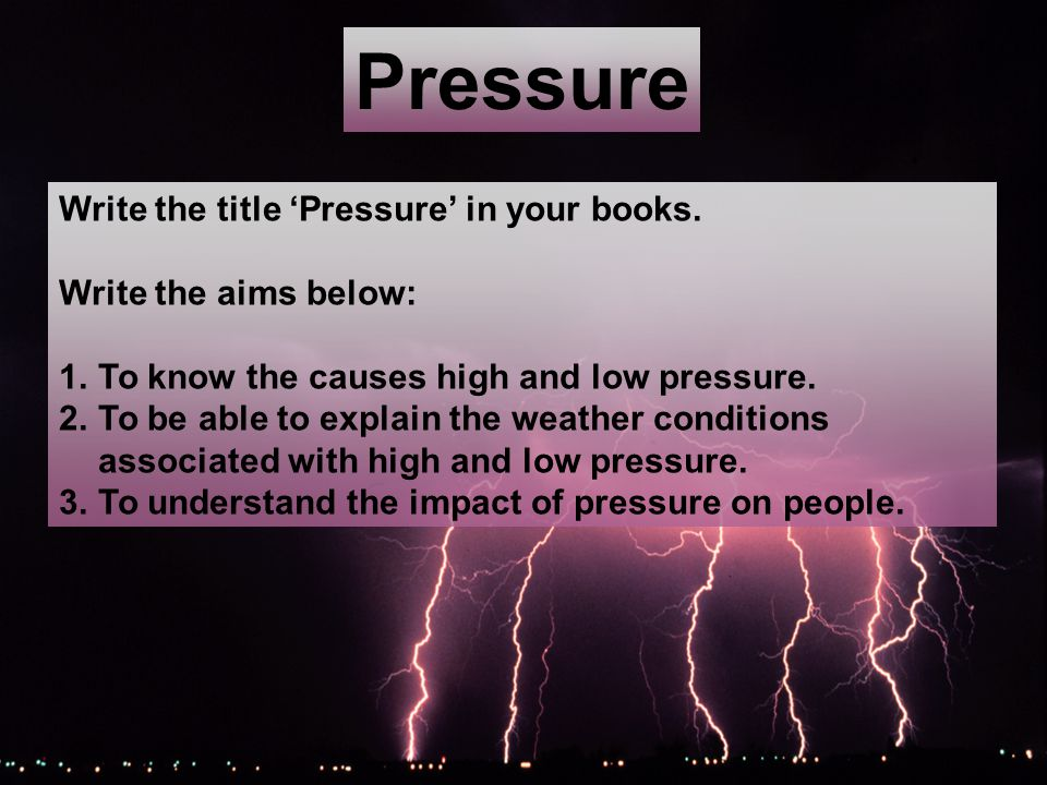 Pressure Write the title Pressure in your books. Write the aims below: 1.To know the causes high and low pressure. 2.To be able to explain the weather