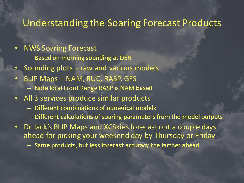 Understanding the Soaring Forecast Products NWS Soaring Forecast – Based on morning sounding at DEN Sounding plots – raw and various models BLIP Maps – NAM, RUC, RASP, GFS – Note local Front Range RASP is NAM based All 3 services produce similar products – Different combinations of numerical models – Different calculations of soaring parameters from the model outputs Dr Jacks BLIP Maps and XCSkies forecast out a couple days ahead for picking your weekend day by Thursday or Friday – Same products, but less forecast accuracy the farther ahead