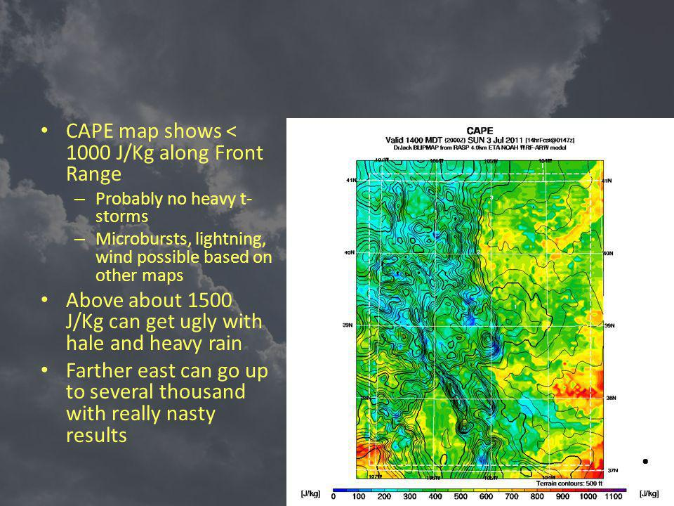 CAPE map shows < 1000 J/Kg along Front Range – Probably no heavy t- storms – Microbursts, lightning, wind possible based on other maps Above about 1500 J/Kg can get ugly with hale and heavy rain Farther east can go up to several thousand with really nasty results