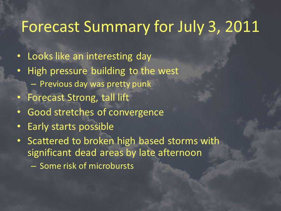 Forecast Summary for July 3, 2011 Looks like an interesting day High pressure building to the west – Previous day was pretty punk Forecast Strong, tall lift Good stretches of convergence Early starts possible Scattered to broken high based storms with significant dead areas by late afternoon – Some risk of microbursts