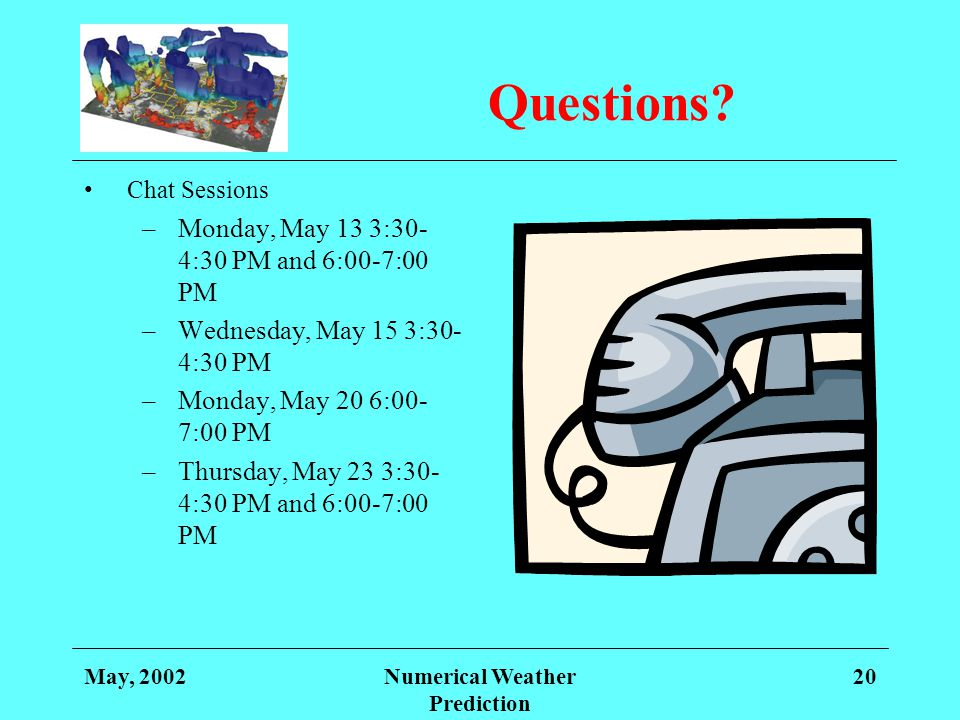 May, 2002Numerical Weather Prediction 20 Questions? Chat Sessions –Monday, May 13 3:30- 4:30 PM and 6:00-7:00 PM –Wednesday, May 15 3:30- 4:30 PM –Mon
