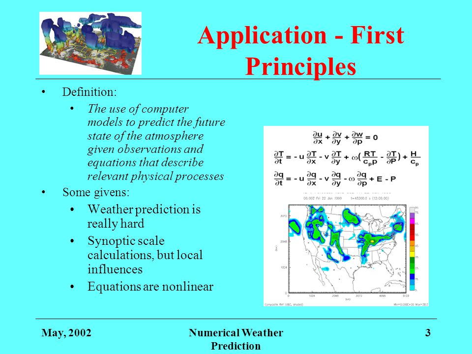 May, 2002Numerical Weather Prediction 3 Application - First Principles Definition: The use of computer models to predict the future state of the atmos