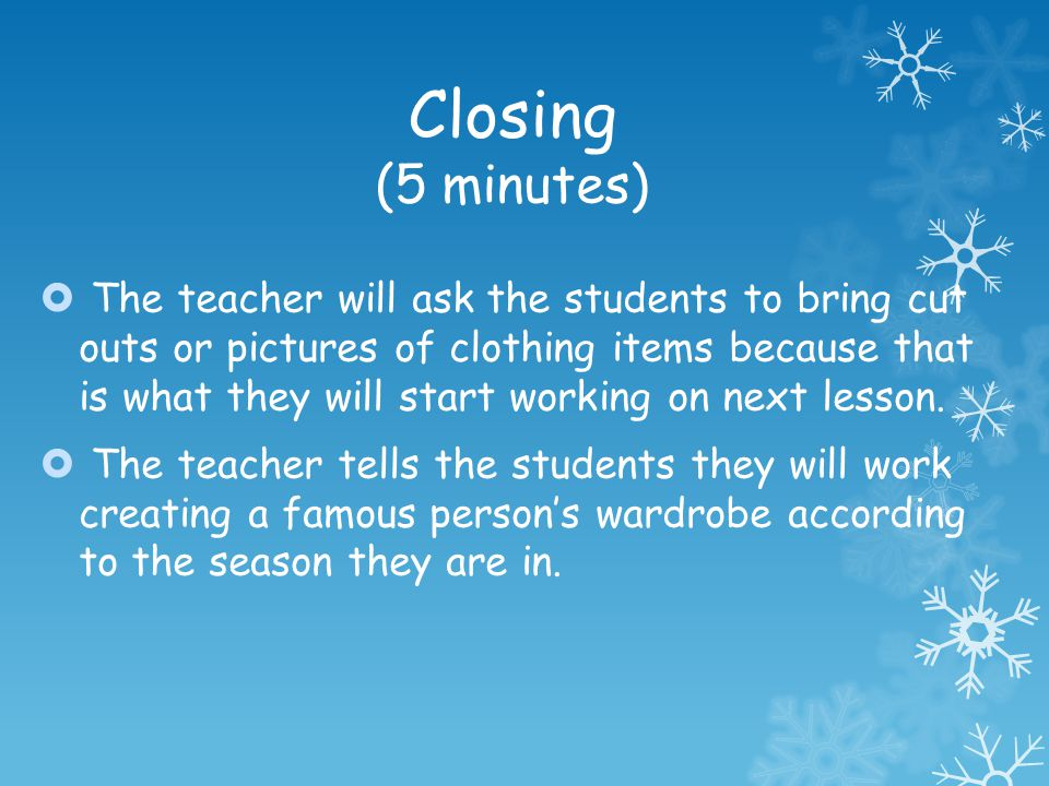 Closing (5 minutes) The teacher will ask the students to bring cut outs or pictures of clothing items because that is what they will start working on