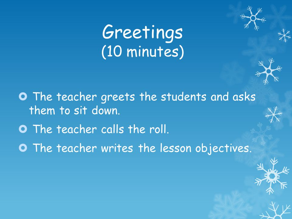 Greetings (10 minutes) The teacher greets the students and asks them to sit down. The teacher calls the roll. The teacher writes the lesson objectives