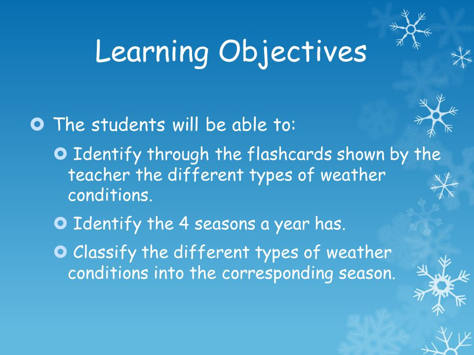Learning Objectives The students will be able to: Identify through the flashcards shown by the teacher the different types of weather conditions. Iden