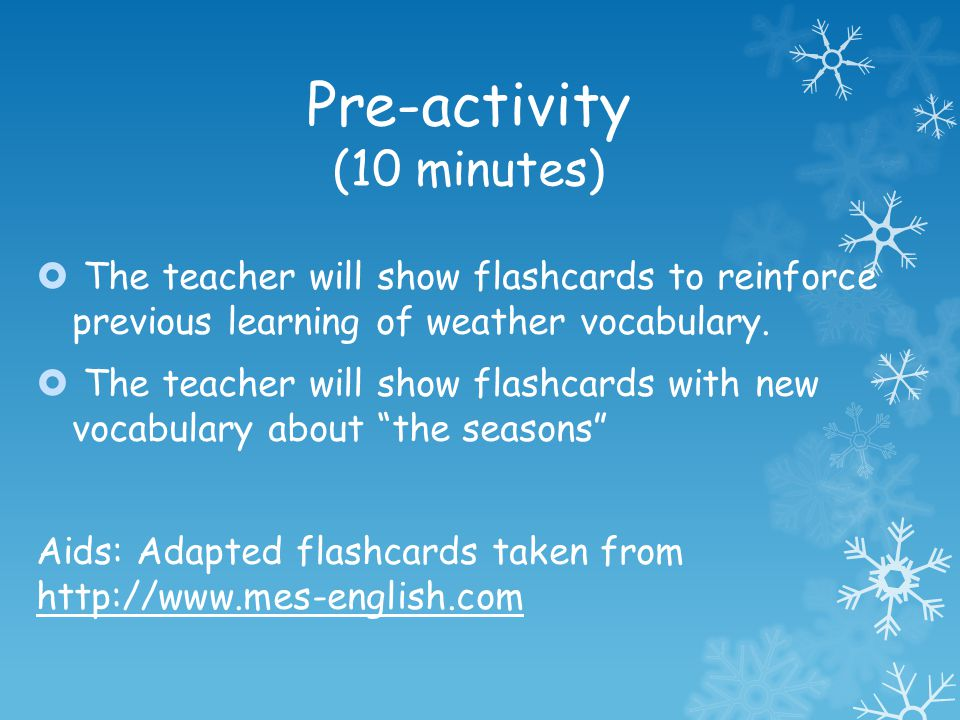 Pre-activity (10 minutes) The teacher will show flashcards to reinforce previous learning of weather vocabulary. The teacher will show flashcards with