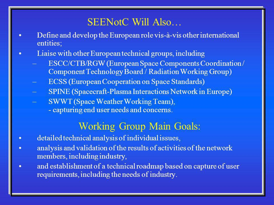 Define and develop the European role vis-à-vis other international entities; Liaise with other European technical groups, including –ESCC/CTB/RGW (European Space Components Coordination / Component Technology Board / Radiation Working Group) –ECSS (European Cooperation on Space Standards) –SPINE (Spacecraft-Plasma Interactions Network in Europe) –SWWT (Space Weather Working Team), - capturing end user needs and concerns.