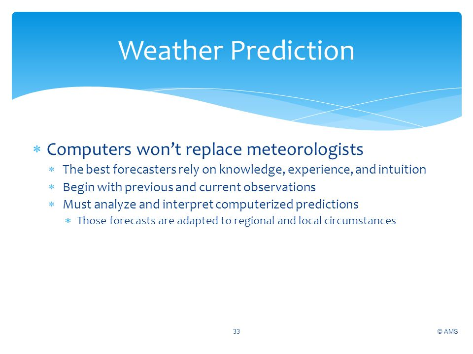 Computers wont replace meteorologists The best forecasters rely on knowledge, experience, and intuition Begin with previous and current observations M