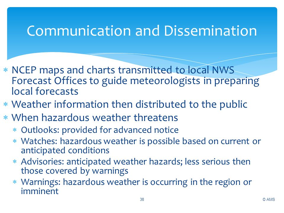 NCEP maps and charts transmitted to local NWS Forecast Offices to guide meteorologists in preparing local forecasts Weather information then distribut
