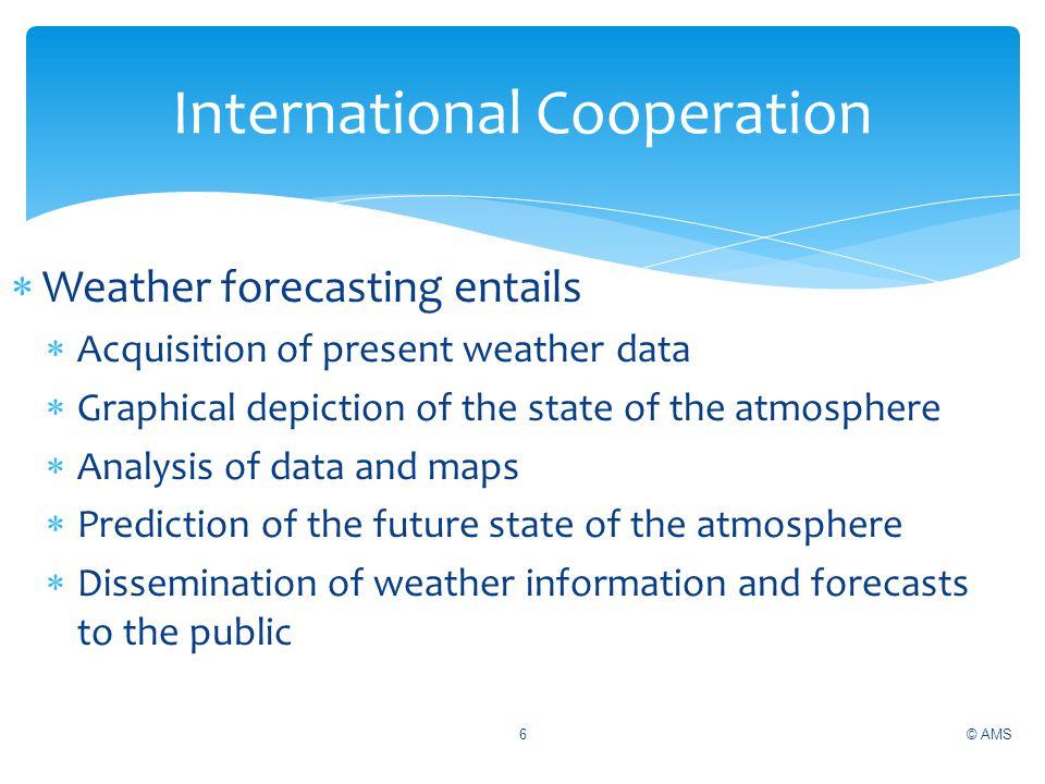 © AMS6 International Cooperation Weather forecasting entails Acquisition of present weather data Graphical depiction of the state of the atmosphere An