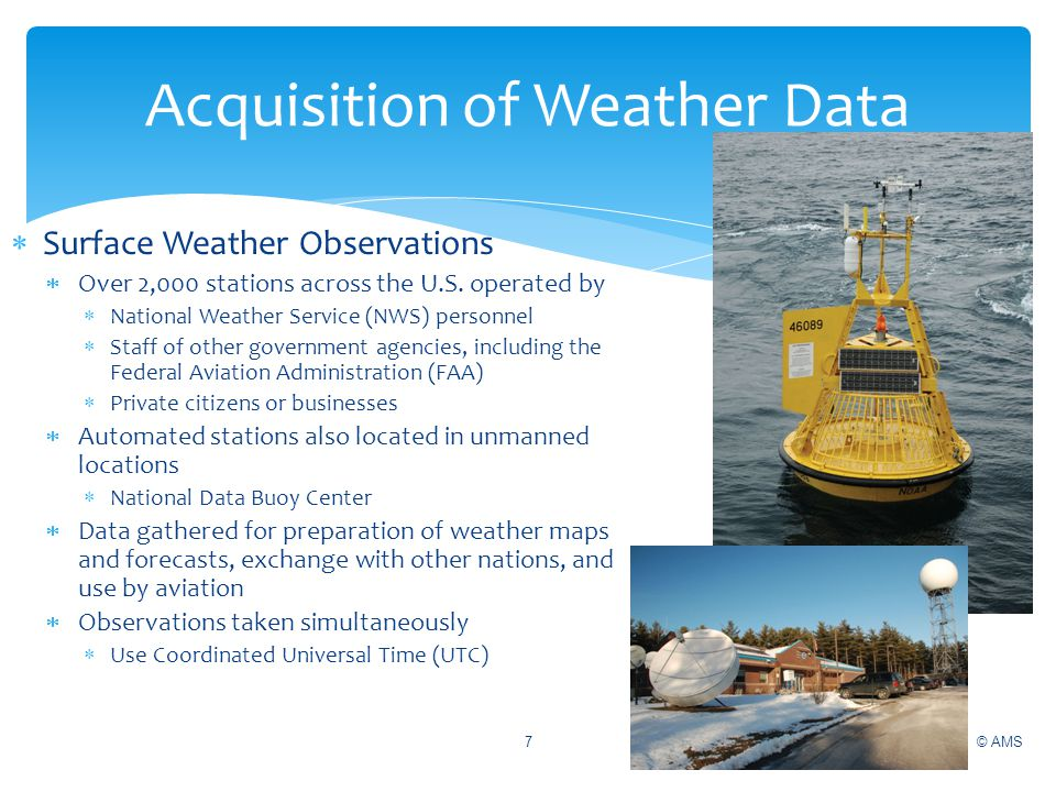 © AMS7 Acquisition of Weather Data Surface Weather Observations Over 2,000 stations across the U.S. operated by National Weather Service (NWS) personn