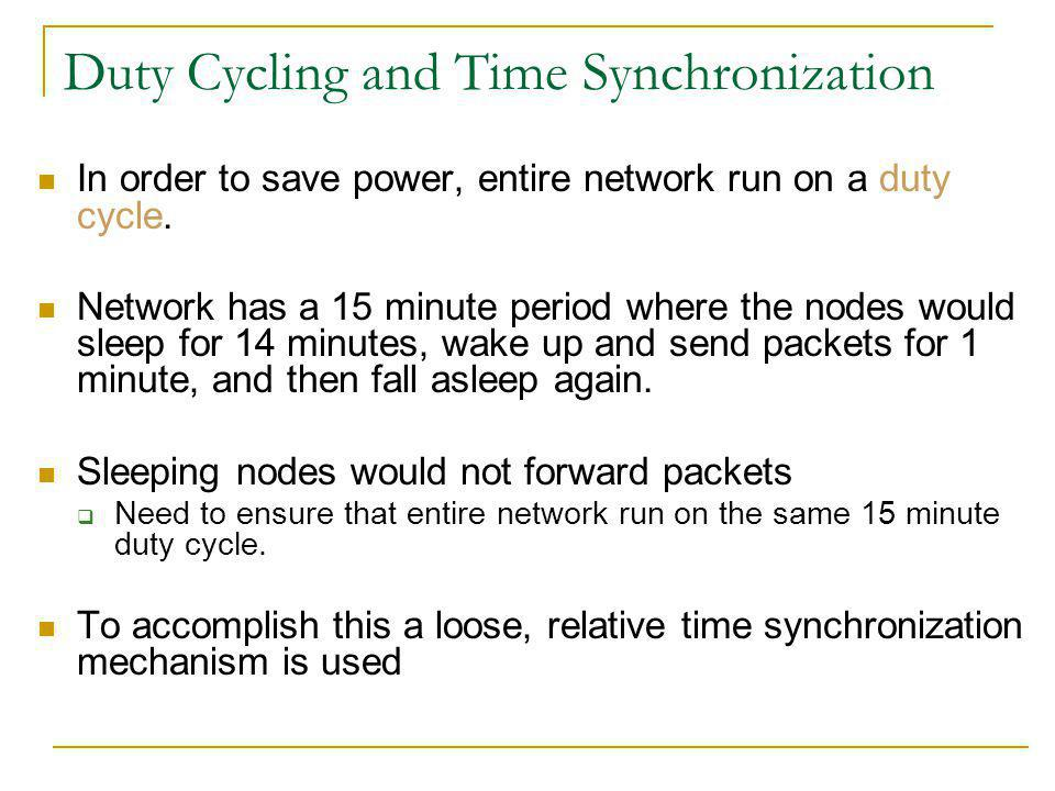 Duty Cycling and Time Synchronization In order to save power, entire network run on a duty cycle.