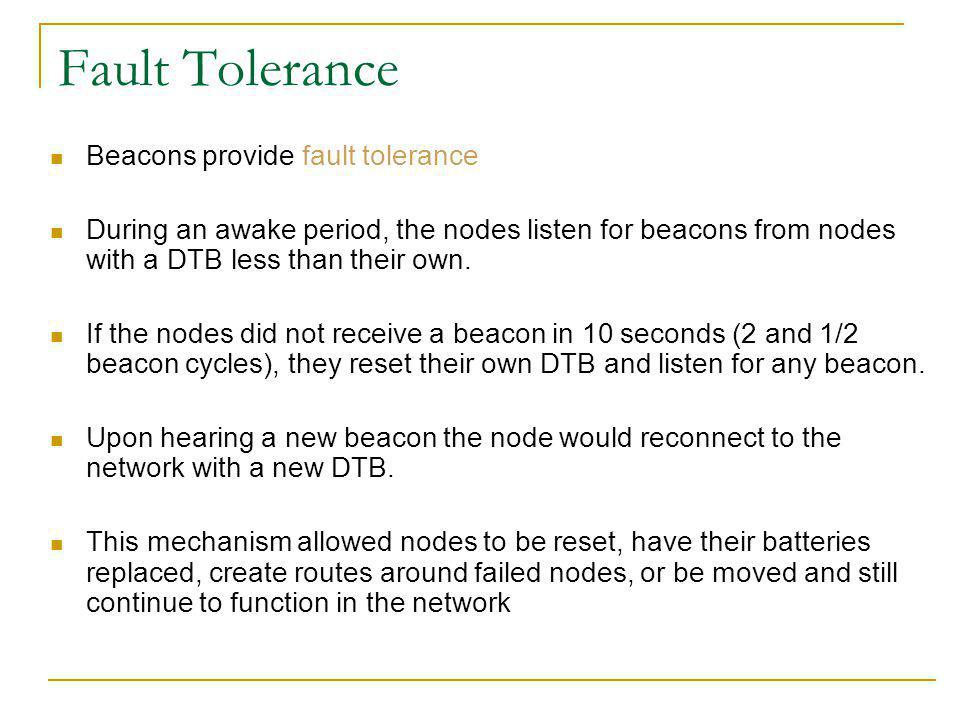 Fault Tolerance Beacons provide fault tolerance During an awake period, the nodes listen for beacons from nodes with a DTB less than their own.