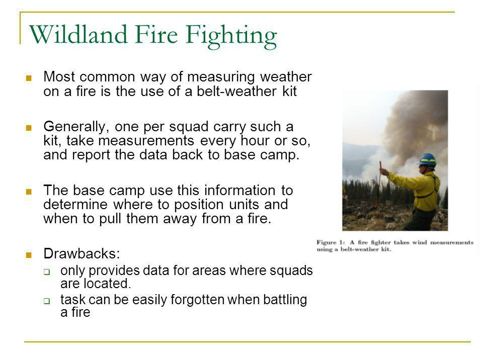 Wildland Fire Fighting Most common way of measuring weather on a fire is the use of a belt-weather kit Generally, one per squad carry such a kit, take measurements every hour or so, and report the data back to base camp.
