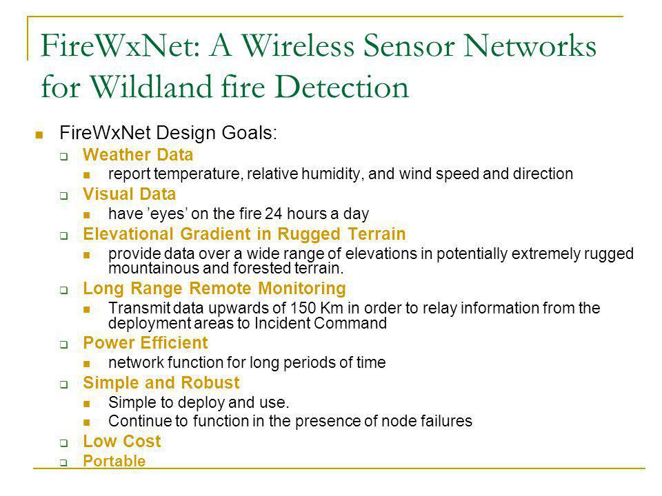 FireWxNet: A Wireless Sensor Networks for Wildland fire Detection FireWxNet Design Goals: Weather Data report temperature, relative humidity, and wind speed and direction Visual Data have eyes on the fire 24 hours a day Elevational Gradient in Rugged Terrain provide data over a wide range of elevations in potentially extremely rugged mountainous and forested terrain.