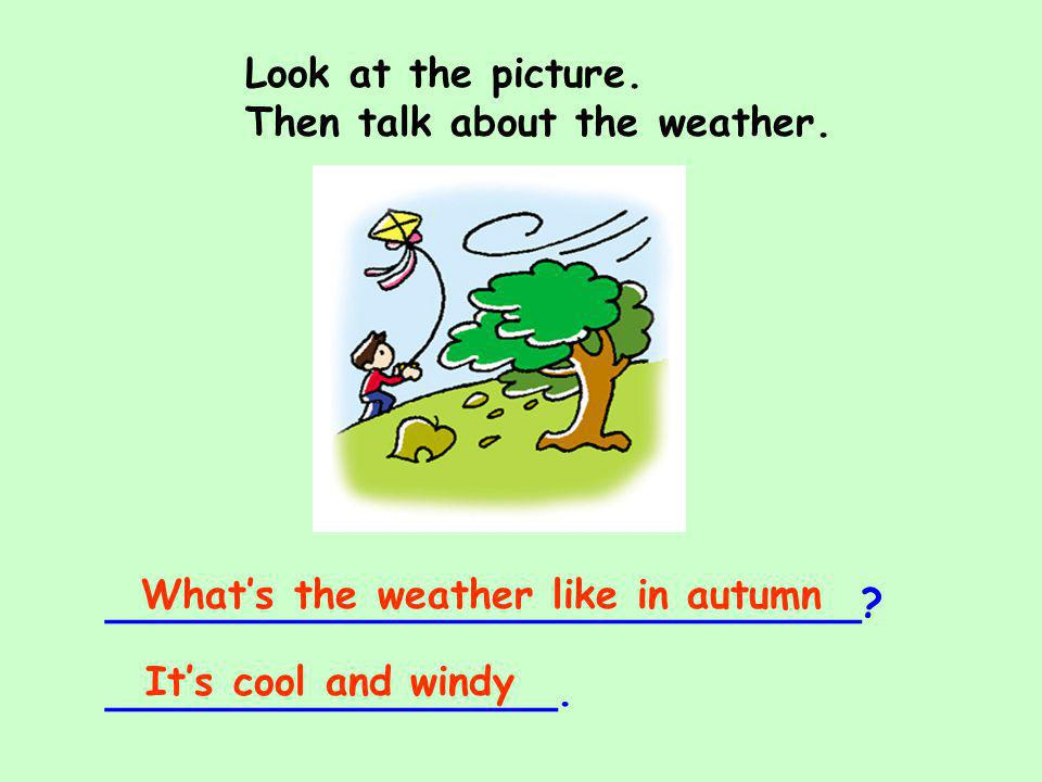 Look at the picture. Then talk about the weather. ______________________________? __________________. Whats the weather like in autumn Its cool and wi