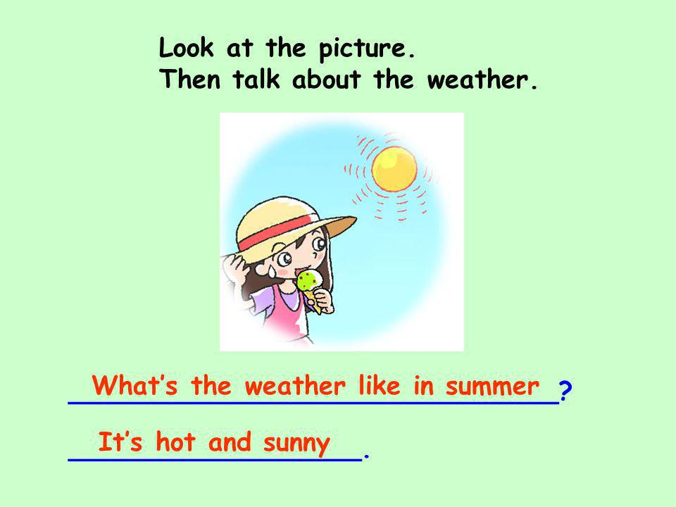 Look at the picture. Then talk about the weather. ______________________________? __________________. Whats the weather like in summer Its hot and sun