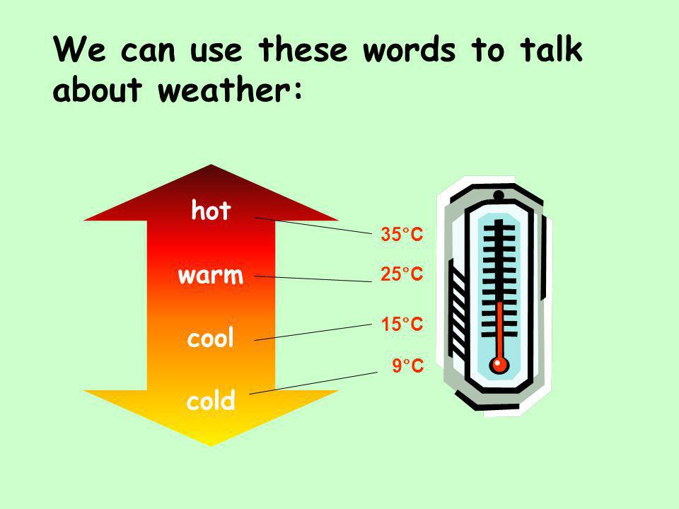 We can use these words to talk about weather: 25°C 35°C 9°C 15°C hot warm cool cold