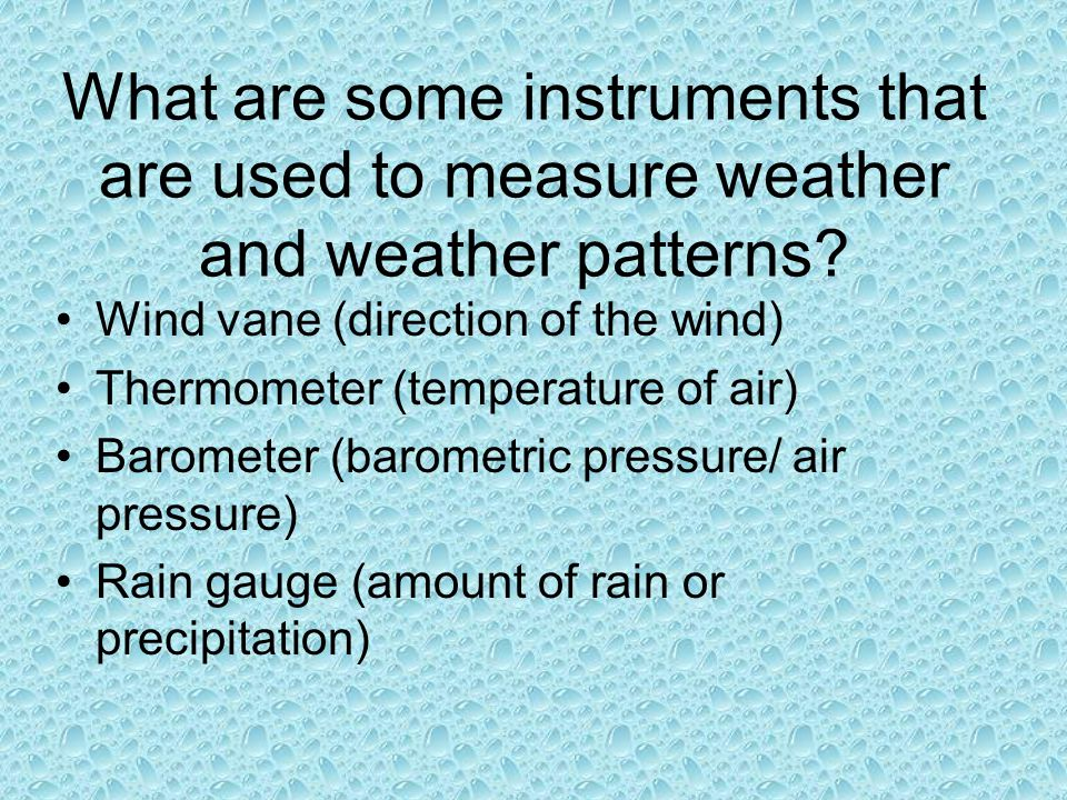 What are some instruments that are used to measure weather and weather patterns? Wind vane (direction of the wind) Thermometer (temperature of air) Ba