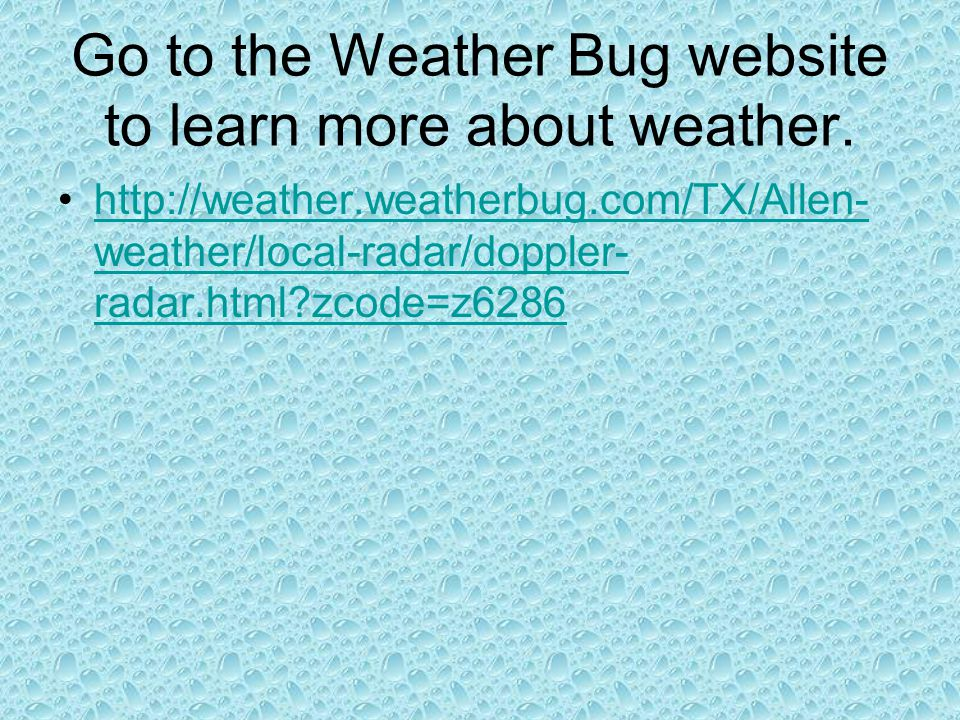 Go to the Weather Bug website to learn more about weather. http://weather.weatherbug.com/TX/Allen- weather/local-radar/doppler- radar.html?zcode=z6286