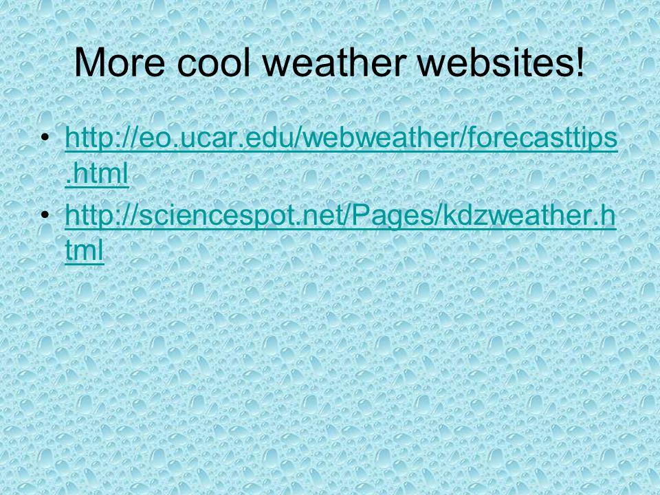 More cool weather websites! http://eo.ucar.edu/webweather/forecasttips.htmlhttp://eo.ucar.edu/webweather/forecasttips.html http://sciencespot.net/Page