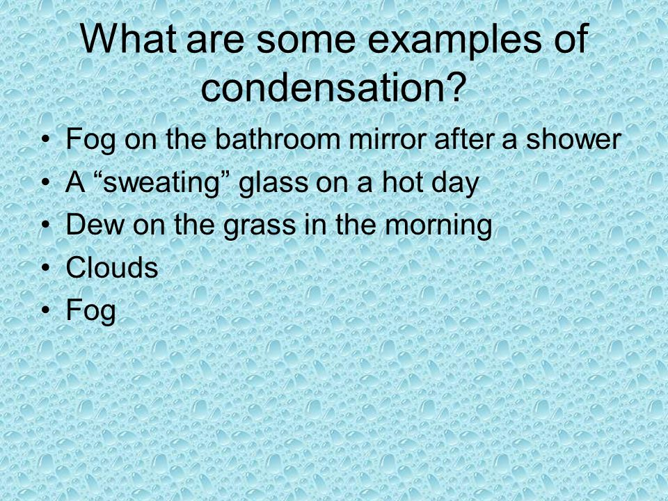 What are some examples of condensation? Fog on the bathroom mirror after a shower A sweating glass on a hot day Dew on the grass in the morning Clouds