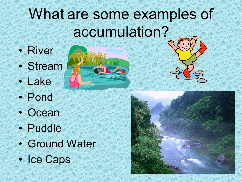 What are some examples of accumulation? River Stream Lake Pond Ocean Puddle Ground Water Ice Caps