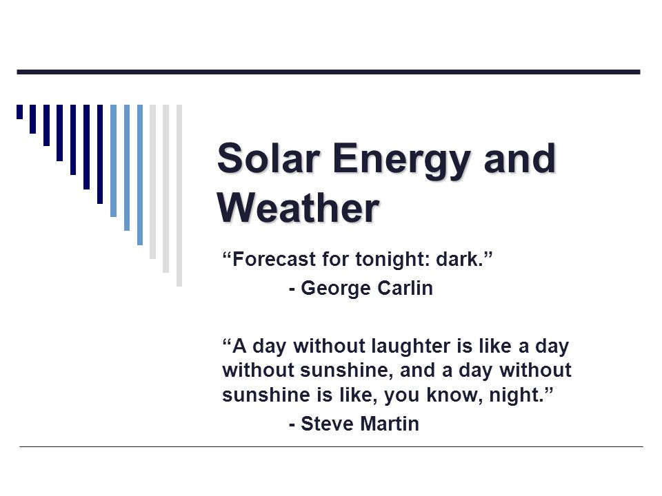 Solar Energy and Weather Forecast for tonight: dark. - George Carlin A day without laughter is like a day without sunshine, and a day without sunshine