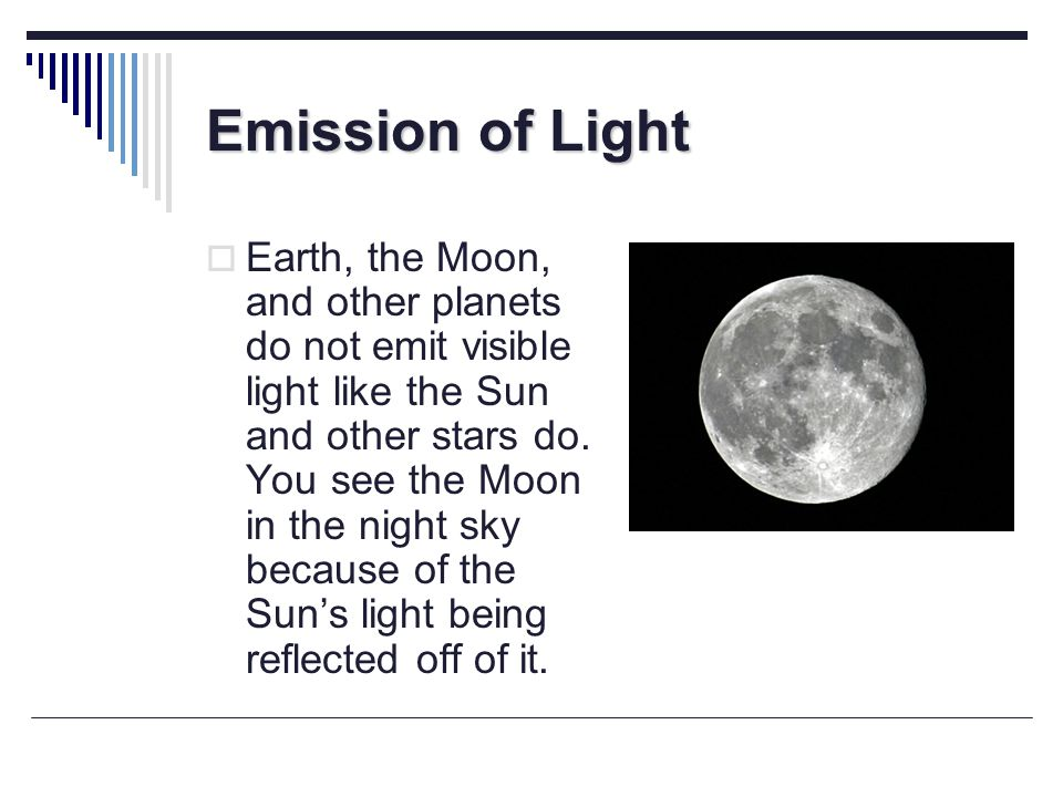 Emission of Light Earth, the Moon, and other planets do not emit visible light like the Sun and other stars do. You see the Moon in the night sky beca